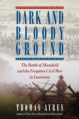 Dark and Bloody Ground: The Battle of Mansfield and the Forgotten Civil War in Louisiana - Ayres, Thomas