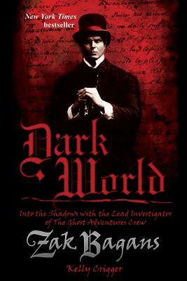 Dark World: Into the Shadows with the Lead Investigator of the Ghost Adventures Crew - Bagans, Zak, and Crigger, Kelly