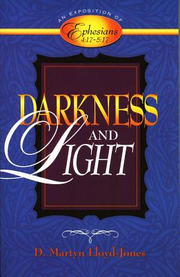 Darkness and Light: An Exposition of Ephesians 4:17-5:17 - Lloyd-Jones, D Martyn