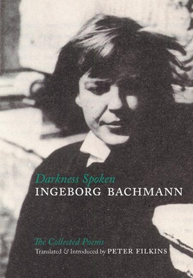 Darkness Spoken: The Collected Poems of Ingeborg Bachmann - Bachmann, Ingeborg, and Filkins, Peter (Translated by)