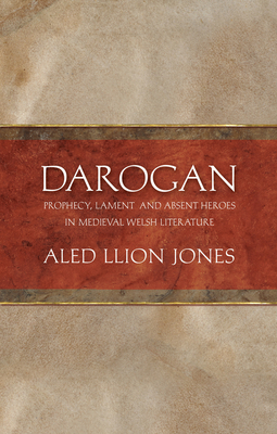 Darogan: Prophecy, Lament and Absent Heroes in Medieval Welsh Literature - Jones, Aled