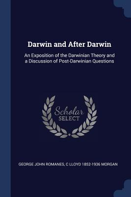 Darwin and After Darwin: An Exposition of the Darwinian Theory and a Discussion of Post-Darwinian Questions - Romanes, George John, and Morgan, C Lloyd 1852-1936