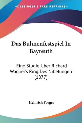 Das Buhnenfestspiel in Bayreuth: Eine Studie Uber Richard Wagner's Ring Des Nibelungen (1877) - Porges, Heinrich
