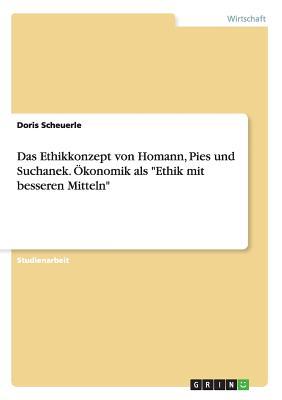 """Das Ethikkonzept Von Homann, Pies Und Suchanek. Okonomik ALS """"Ethik Mit Besseren Mitteln"""" - Scheuerle, Doris"""