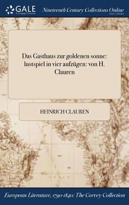 Das Gasthaus Zur Goldenen Sonne: Lustspiel in Vier Aufzugen: Von H. Clauren - Clauren, Heinrich