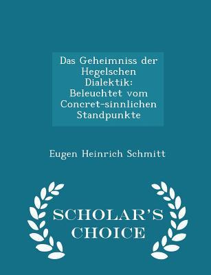 Das Geheimniss Der Hegelschen Dialektik: Beleuchtet Vom Concret-Sinnlichen Standpunkte - Scholar's Choice Edition - Schmitt, Eugen Heinrich