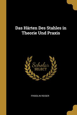 Das Harten Des Stahles in Theorie Und Praxis - Reiser, Fridolin