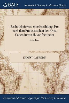 Das Hotel Niorres: Eine Erzahlung, Frei Nach Dem Franzosischen Des Ernst Capendu Von H. Von Vettheim; Erster Band - Capendu, Ernest