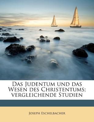 Das Judentum Und Das Wesen Des Christentums; Vergleichende Studien - Eschelbacher, Joseph