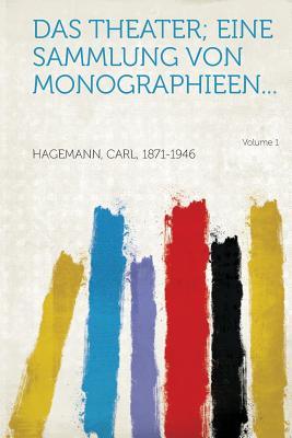 Das Theater; Eine Sammlung Von Monographieen... Volume 1 - Hagemann, Carl (Creator)