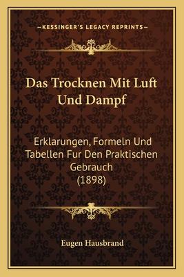 Das Trocknen Mit Luft Und Dampf: Erklarungen, Formeln Und Tabellen Fur Den Praktischen Gebrauch (1898) - Hausbrand, Eugen