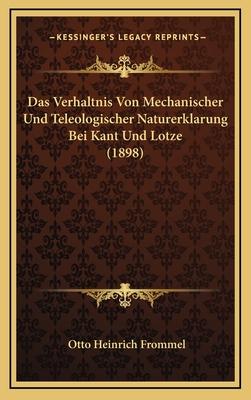 Das Verhaltnis Von Mechanischer Und Teleologischer Naturerklarung Bei Kant Und Lotze (1898) - Frommel, Otto Heinrich