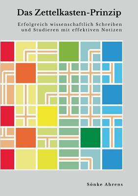 Das Zettelkasten-Prinzip: Erfolgreich wissenschaftlich Schreiben und Studieren mit effektiven Notizen - Ahrens, S÷nke
