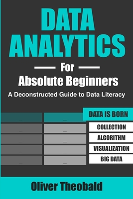 Data Analytics for Absolute Beginners: A Deconstructed Guide to Data Literacy: (Introduction to Data, Data Visualization, Business Intelligence & Machine Learning) - Theobald, Oliver