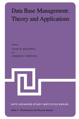 Data Base Management: Theory and Applications: Proceedings of the NATO Advanced Study Institute Held at Estoril, Portugal, June 1-14, 1981 - Holsapple, Clyde (Editor), and Whinston, A B (Editor)
