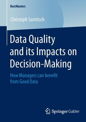 Data Quality and Its Impacts on Decision-Making: How Managers Can Benefit from Good Data - Samitsch, Christoph