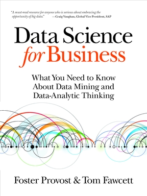 Data Science for Business: What You Need to Know about Data Mining and Data-Analytic Thinking - Provost, Foster, and Fawcett, Tom