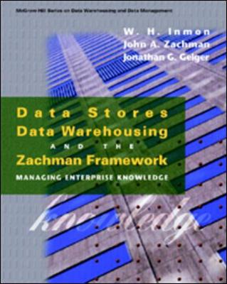 Data Stores, Data Warehousing, and the Zachman Framework: Managing Enterprise Knowledge - Inmon, W H, and Zachman, John A, and Geiger, Jonathan G