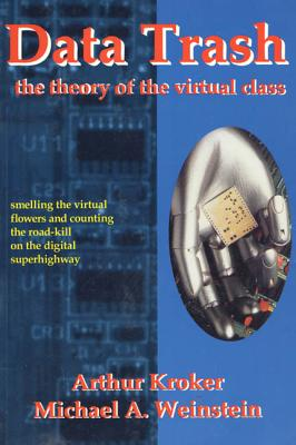 Data Trash: The Theory of Virtual Class - Kroker, Arthur, and Weinstein, Michael A