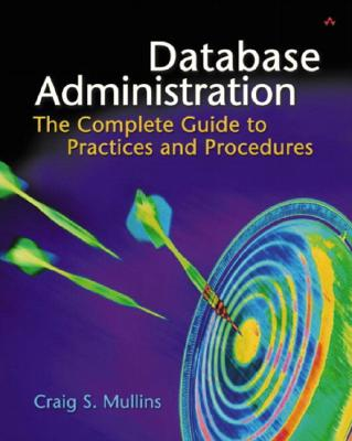 Database Administration: The Complete Guide to Practices and Procedures - Mullins, Craig S
