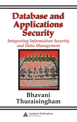 Database and Applications Security: Integrating Information Security and Data Management - Thuraisingham, Bhavani