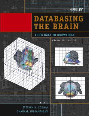 Databasing the Brain: From Data to Knowledge (Neuroinformatics) - Koslow, Stephen H, and Subramaniam, Shankar (Editor)