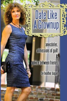 Date Like a Grownup: Anecdotes, Admissions of Guilt & Advice Between Friends - Dugan, Heather