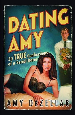 Dating Amy: 50 True Confessions of a Serial Dater - Dezellar, Amy