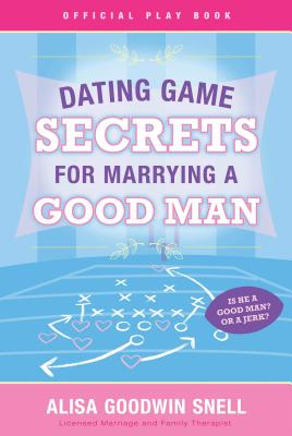 Dating Game Secrets for Marrying a Good Man - Snell, Alisa Goodwin