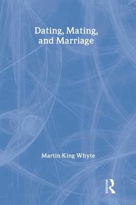 Dating, Mating, and Marriage - Whyte, Martin King