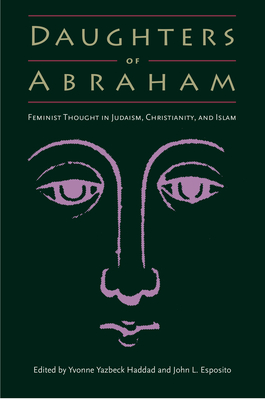 Daughters of Abraham: Feminist Thought in Judaism, Christianity, and Islam - Haddad, Yvonne Yazbeck (Editor), and Esposito, John L (Editor)