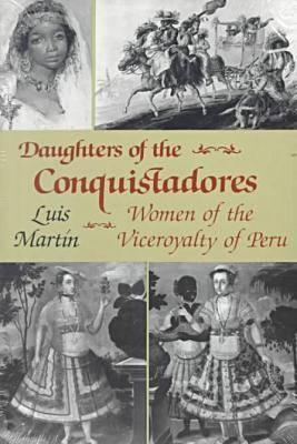 Daughters of the Conquistadores: Women of the Viceroyalty of Peru Paperback - Martin, Luis, and Martn, Luis