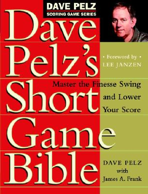 Dave Pelz's Short Game Bible: Master the Finesse Swing and Lower Your Score - Pelz, Dave, and Janzen, Lee (Foreword by), and Frank, James A