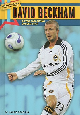 David Beckham: Gifted and Giving Soccer Star - Roselius, J Chris