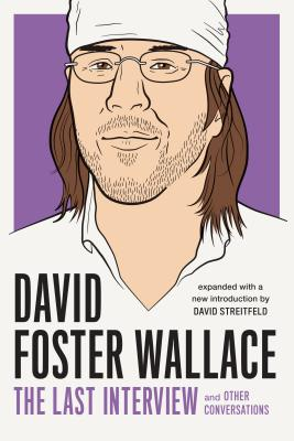 David Foster Wallace: The Last Interview Expanded with New Introduction: And Other Conversations - Wallace, David Foster, and Streitfeld, David (Editor)