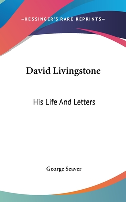 David Livingstone: His Life and Letters - Seaver, George