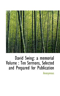 David Swing: A Memorial Volume: Ten Sermons, Selected and Prepared for Publication - Anonymous