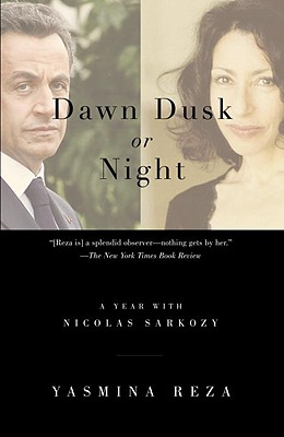 Dawn Dusk or Night: A Year with Nicolas Sarkozy - Reza, Yasmina
