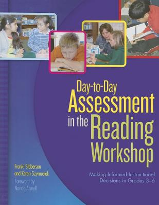 Day-To-Day Assessment in the Reading Workshop: Making Informed Instructional Decisions in Grades 3-6 - Sibberson, Franki, and Szymusiak, Karen