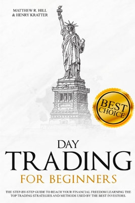 Day Trading for Beginners: A Step-by-Step Beginner's Guide to Reach your Financial Freedom Learning the Top Strategies and Methods used by the Best Day Trading Investors. - Hill, Matthew R, and Kratter, Henry