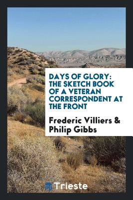 Days of Glory: The Sketch Book of a Veteran Correspondent at the Front - Villiers, Frederic, and Gibbs, Philip