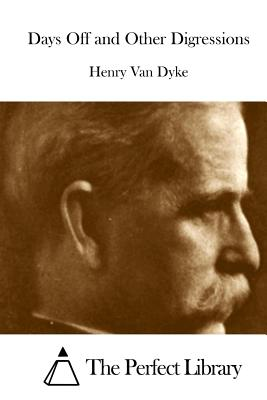 Days Off and Other Digressions - Van Dyke, Henry, and The Perfect Library (Editor)