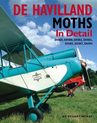de Havilland Moths in Detail: Dh60, Dh80, Dh82, Dh83, Dh85, Dh87, Dh94 - McKay, Stuart, Hon., MBE, Msc