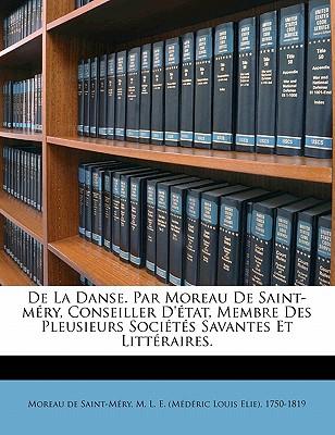 de La Danse. Par Moreau de Saint-M Ry, Conseiller D' Tat, Membre Des Pleusieurs Soci T S Savantes Et Litt Raires. - Moreau De Saint-Mery, M L E (Creator)