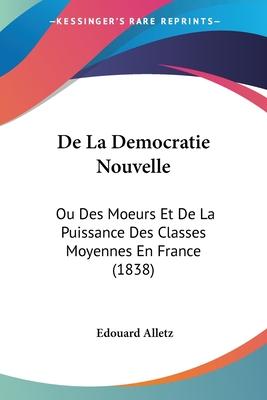 de La Democratie Nouvelle: Ou Des Moeurs Et de La Puissance Des Classes Moyennes En France (1838) - Alletz, Edouard