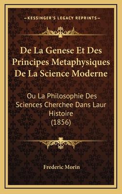 de La Genese Et Des Principes Metaphysiques de La Science Moderne: Ou La Philosophie Des Sciences Cherchee Dans Laur Histoire (1856) - Morin, Frederic