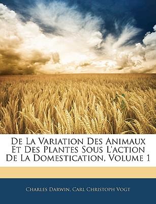 de La Variation Des Animaux Et Des Plantes Sous L'Action de La Domestication, Volume 1 - Darwin, Charles, Professor, and Vogt, Carl Christoph