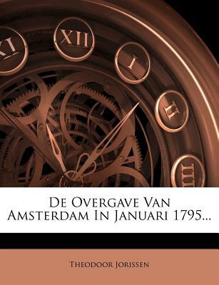 de Overgave Van Amsterdam in Januari 1795... - Jorissen, Theodoor