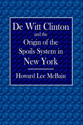 de Witt Clinton and the Origin of the Spoils System in New York - McBain, Howard Lee