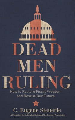Dead Men Ruling: How to Restore Fiscal Freedom and Rescue Our Future - Steuerle, C. Eugene